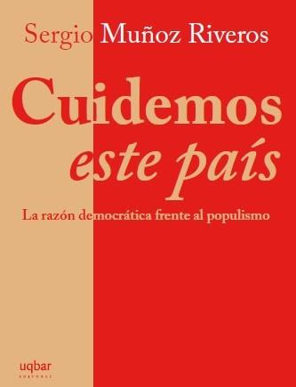 Cuidemos Este Pais. La Razón Democratica Frente al Populismo - Sergio Muñoz Riveros - uqbar ediciones
