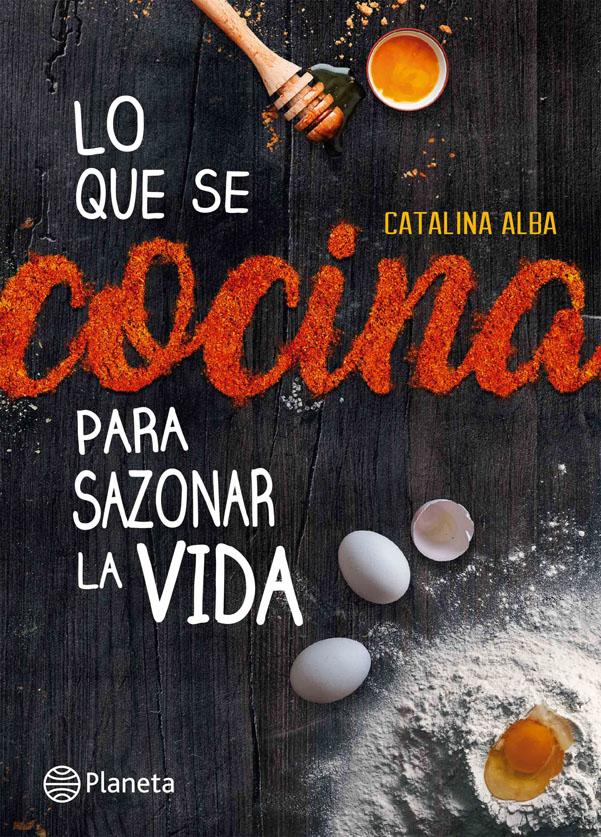 Lo que se Cocina Para Sazonar la Vida - Catalina Alba - Planeta