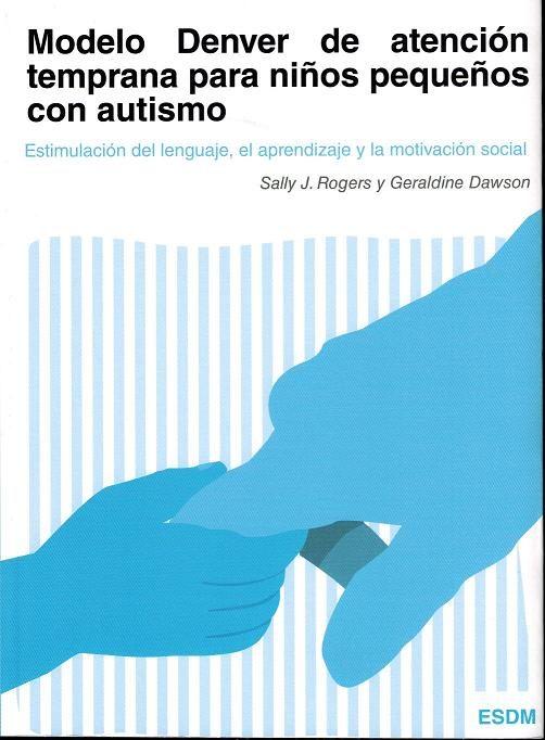 Modelo Denver de Atención Temprana Para Niños Pequeños con Autismo: Estimulación del Lenguaje, el Aprendizaje y la Motivación Social - Sally J Rogers,Geraldine Dawson - Autismo Ávila