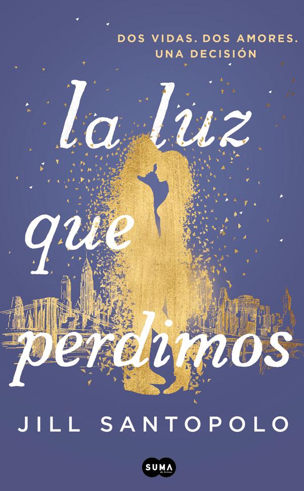 La luz que Perdimos. Dos Vidas, dos Amores, una Decisión - Jill Santopolo - Suma De Letras