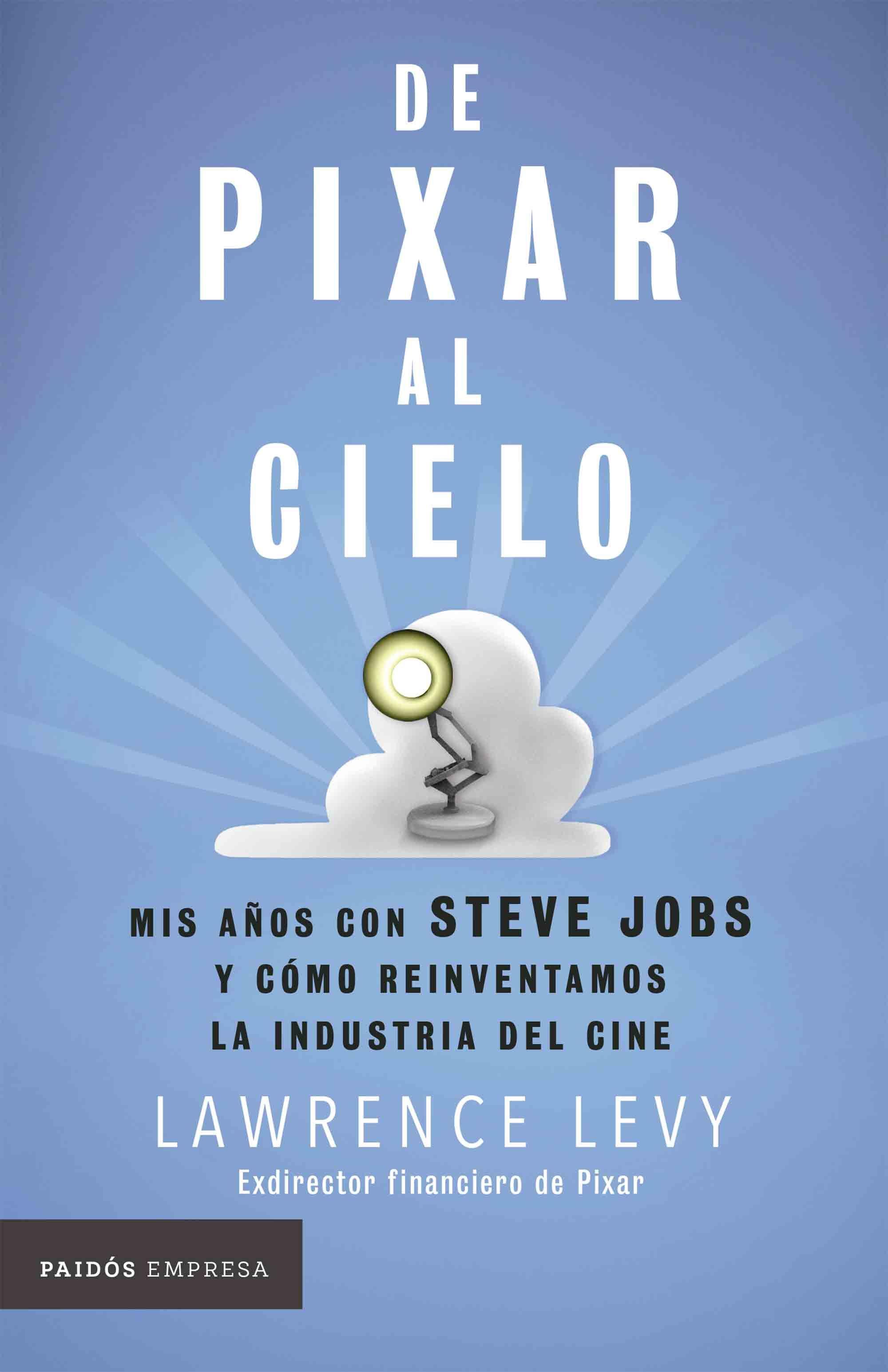 De Pixar al Cielo. Mis Años con Steve Jobs y Cómo Reinventamos la Industria del Cine - Lawrence Levy - Paidos