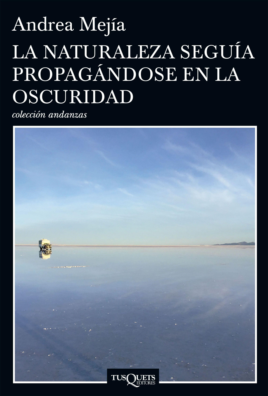 La Naturaleza Seguía Propagándose en la Oscuridad - Andrea Mejía - Tusquets