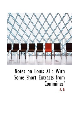 Notes on Louis XI: With Some Short Extracts from Commines' - A.E. - BiblioLife